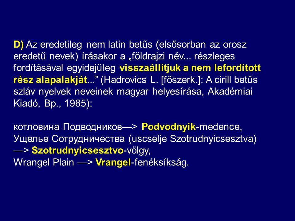 """D) Az eredetileg nem latin betűs (elsősorban az orosz eredetű nevek) írásakor a """"földrajzi név... részleges fordításával egyidejűleg visszaállítjuk a nem lefordított rész alapalakját... (Hadrovics L. [főszerk.]: A cirill betűs szláv nyelvek neveinek magyar helyesírása, Akadémiai Kiadó, Bp., 1985):"""